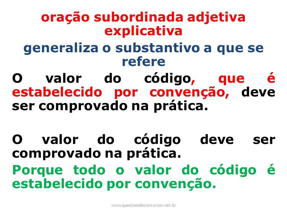 oração subordinada adjetiva explicativa generaliza o substantivo a que se refere O valor do código, que é estabelecido por convenção, deve ser comprovado na prática. O valor do código deve ser comprovado na prática. Porque todo o valor do código é estabelecido por convenção.