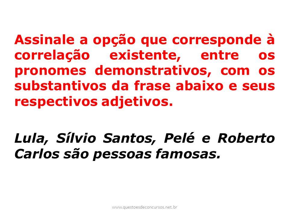 Lula, Sílvio Santos, Pelé e Roberto Carlos são pessoas famosas.