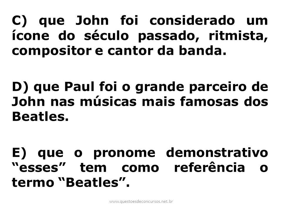 C) que John foi considerado um ícone do século passado, ritmista, compositor e cantor da banda. D) que Paul foi o grande parceiro de John nas músicas mais famosas dos Beatles. E) que o pronome demonstrativo esses tem como referência o termo Beatles .