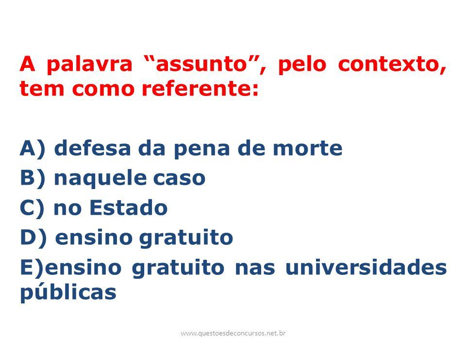 A palavra assunto , pelo contexto, tem como referente: A) defesa da pena de morte B) naquele caso C) no Estado D) ensino gratuito E)ensino gratuito nas universidades públicas