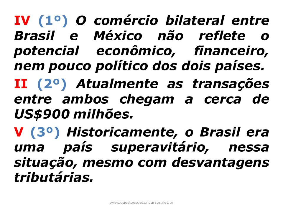 IV (1º) O comércio bilateral entre Brasil e México não reflete o potencial econômico, financeiro, nem pouco político dos dois países.