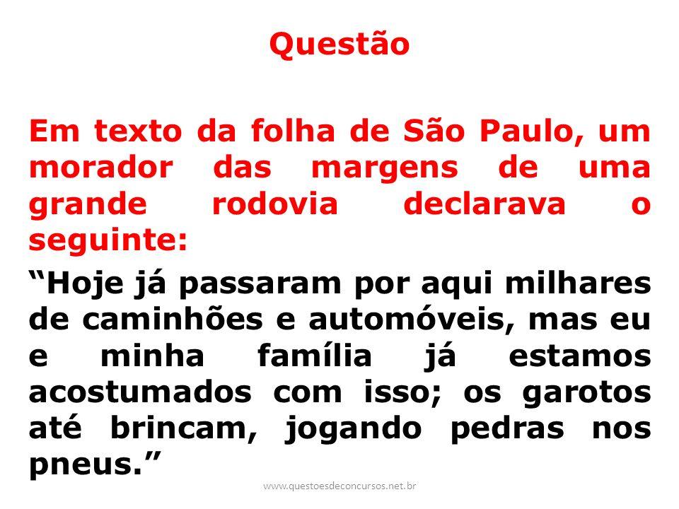 Questão Em texto da folha de São Paulo, um morador das margens de uma grande rodovia declarava o seguinte: Hoje já passaram por aqui milhares de caminhões e automóveis, mas eu e minha família já estamos acostumados com isso; os garotos até brincam, jogando pedras nos pneus.