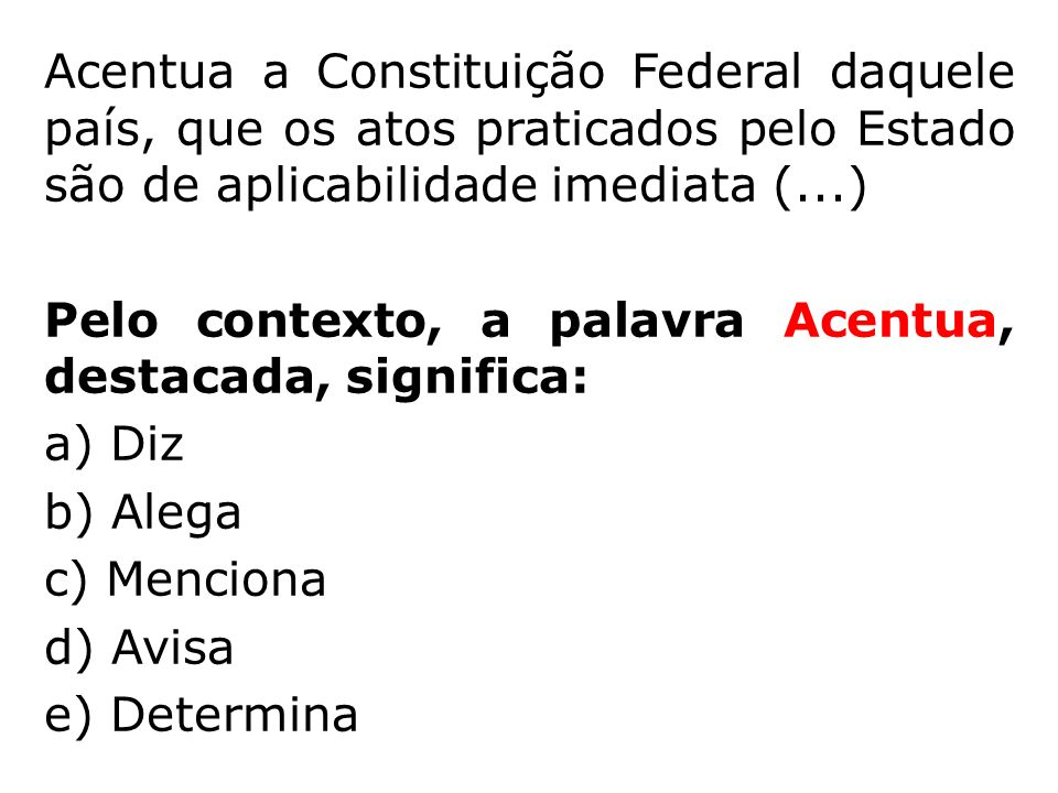 Acentua a Constituição Federal daquele país, que os atos praticados pelo Estado são de aplicabilidade imediata (...) Pelo contexto, a palavra Acentua, destacada, significa: a) Diz b) Alega c) Menciona d) Avisa e) Determina