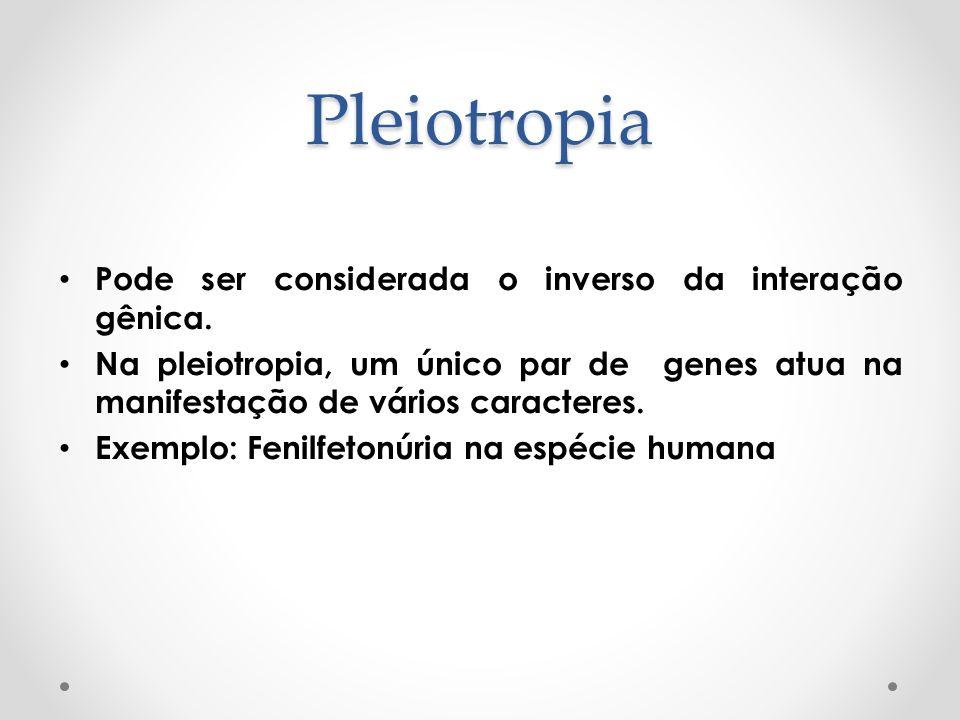 Pleiotropia Pode ser considerada o inverso da interação gênica.