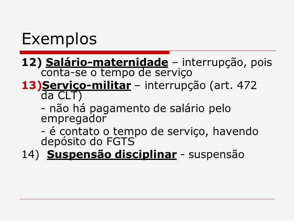 Exemplos 12) Salário-maternidade – interrupção, pois conta-se o tempo de serviço. Serviço-militar – interrupção (art. 472 da CLT)