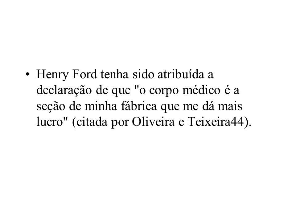 Henry Ford tenha sido atribuída a declaração de que o corpo médico é a seção de minha fábrica que me dá mais lucro (citada por Oliveira e Teixeira44).
