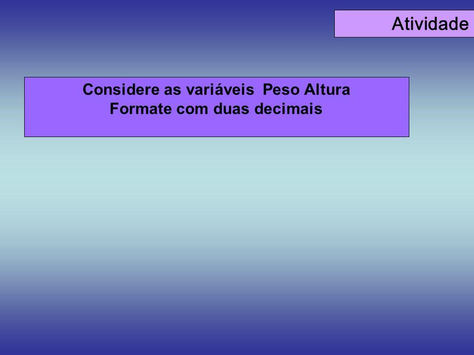 Considere as variáveis Peso Altura Formate com duas decimais