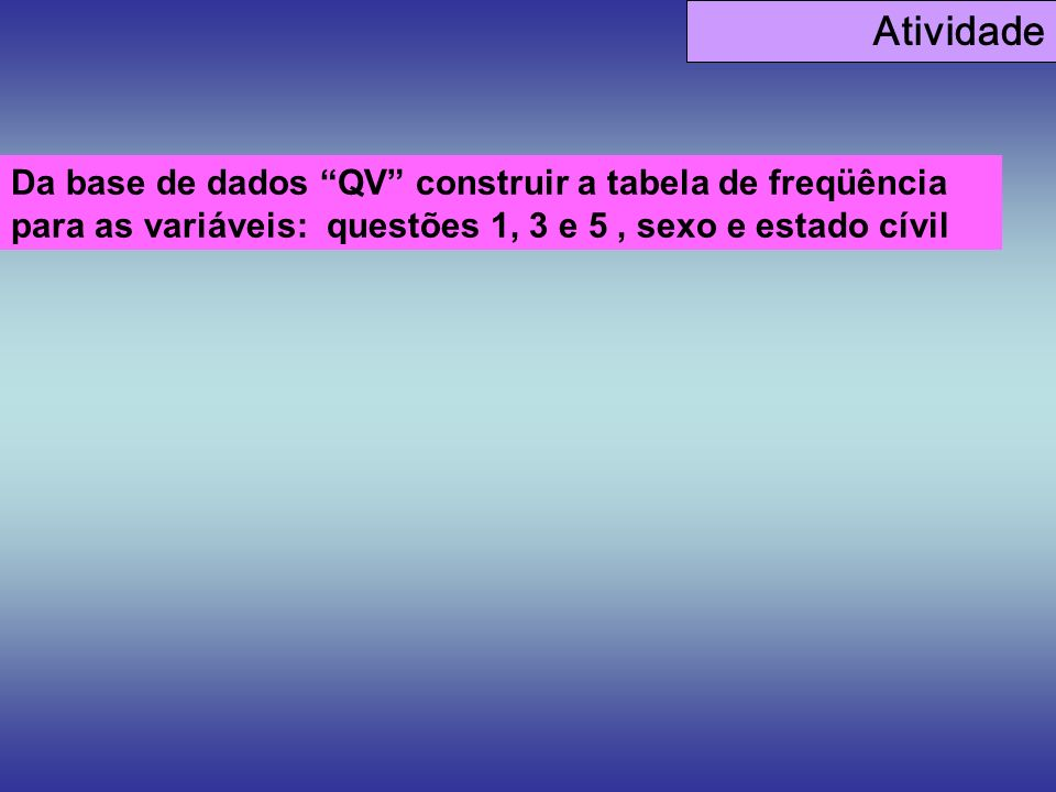 AtividadeDa base de dados QV construir a tabela de freqüência para as variáveis: questões 1, 3 e 5 , sexo e estado cívil.