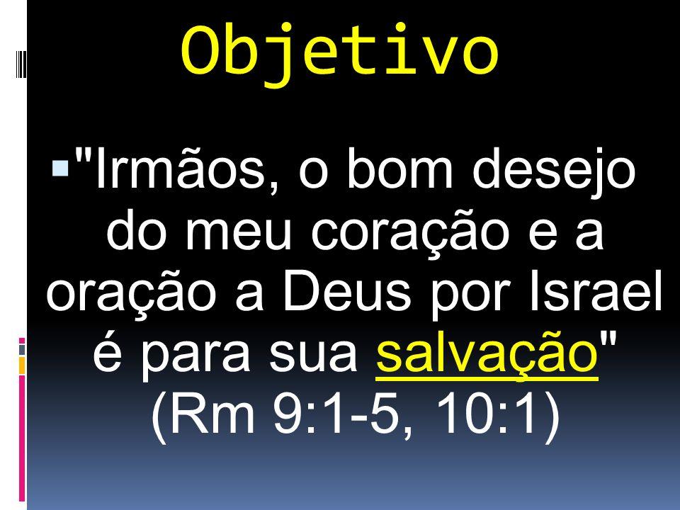 Objetivo Irmãos, o bom desejo do meu coração e a oração a Deus por Israel é para sua salvação (Rm 9:1-5, 10:1)