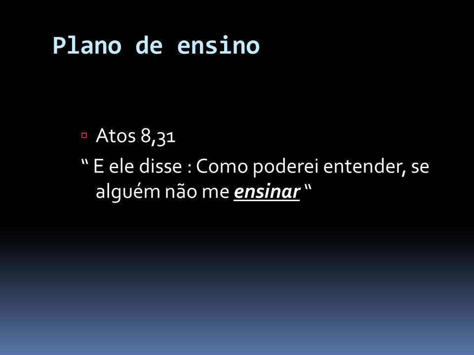 Plano de ensino Atos 8,31 E ele disse : Como poderei entender, se alguém não me ensinar