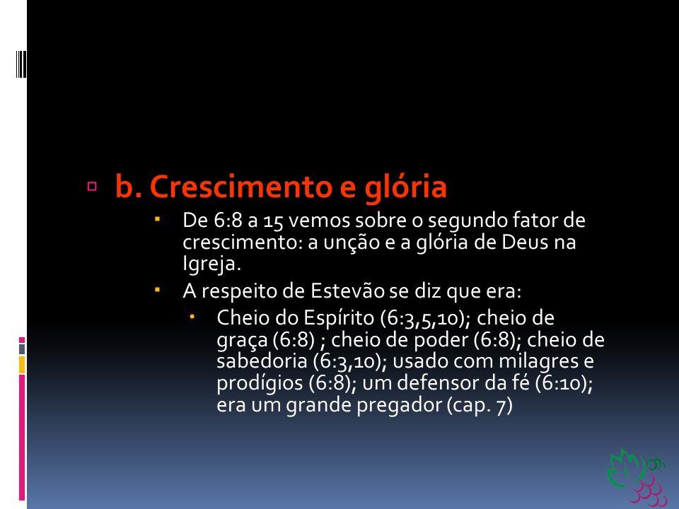 b. Crescimento e glória De 6:8 a 15 vemos sobre o segundo fator de crescimento: a unção e a glória de Deus na Igreja.