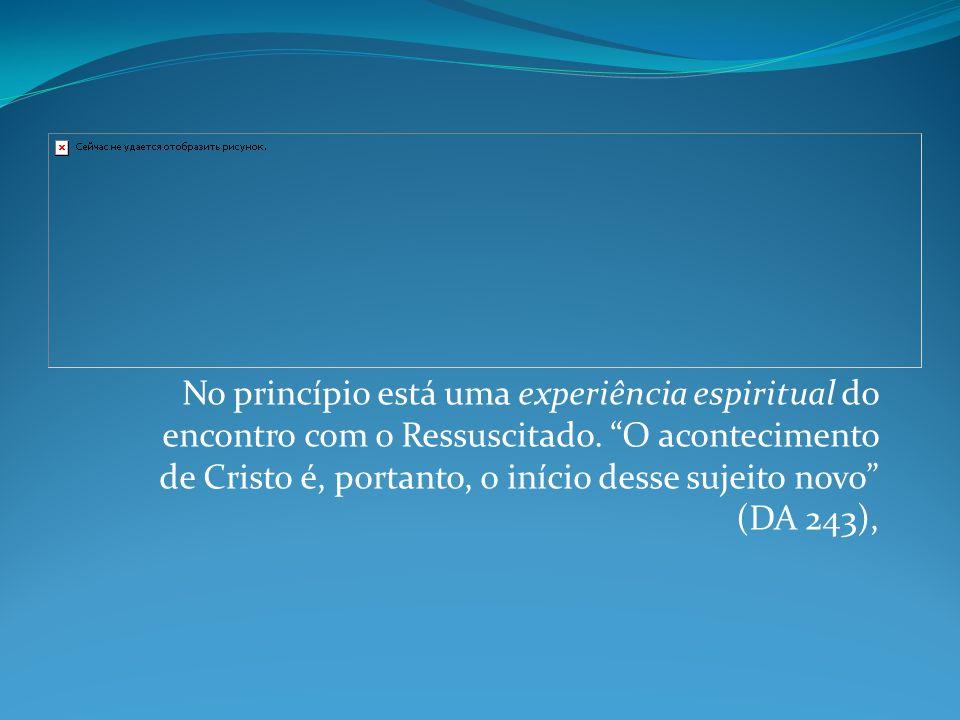 No princípio está uma experiência espiritual do encontro com o Ressuscitado.