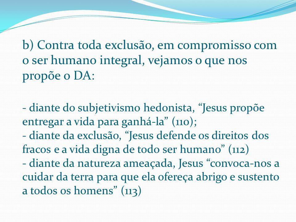 b) Contra toda exclusão, em compromisso com o ser humano integral, vejamos o que nos propõe o DA: - diante do subjetivismo hedonista, Jesus propõe entregar a vida para ganhá-la (110); - diante da exclusão, Jesus defende os direitos dos fracos e a vida digna de todo ser humano (112) - diante da natureza ameaçada, Jesus convoca-nos a cuidar da terra para que ela ofereça abrigo e sustento a todos os homens (113)