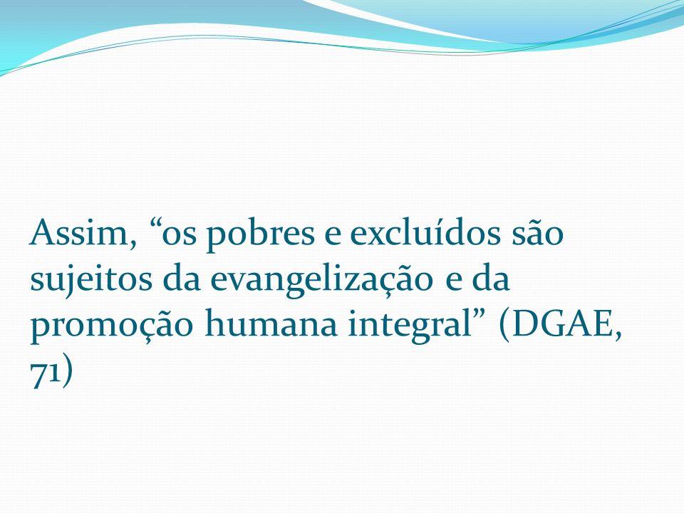Assim, os pobres e excluídos são sujeitos da evangelização e da promoção humana integral (DGAE, 71)