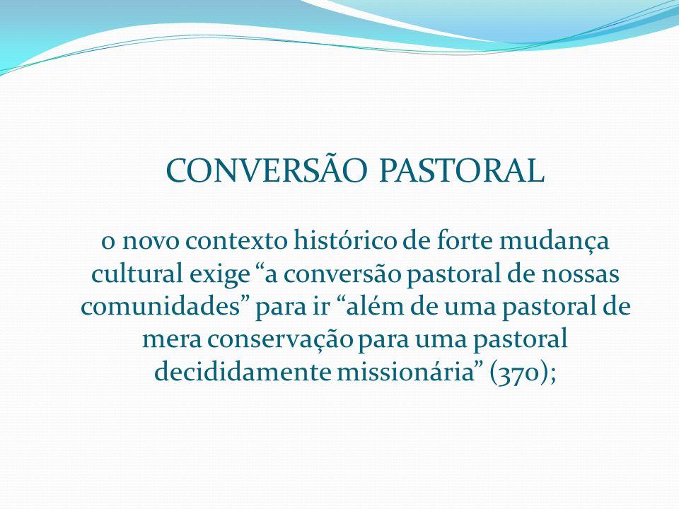 conversão pastoral o novo contexto histórico de forte mudança cultural exige a conversão pastoral de nossas comunidades para ir além de uma pastoral de mera conservação para uma pastoral decididamente missionária (370);