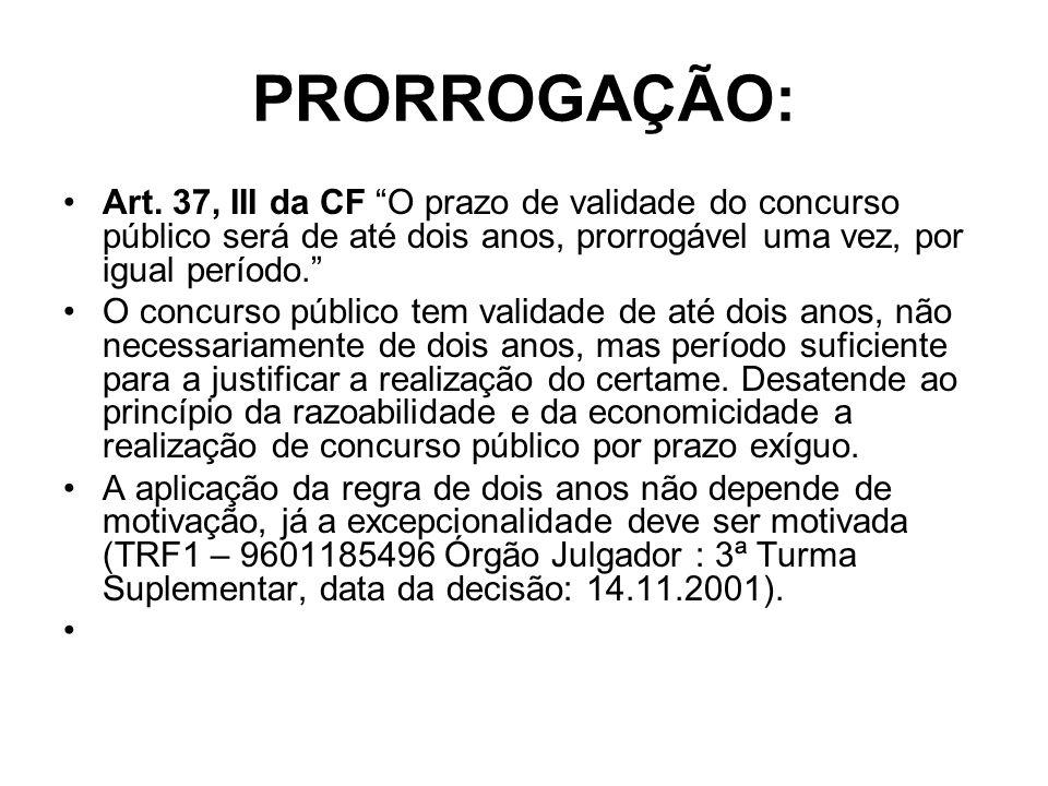 PRORROGAÇÃO: Art. 37, III da CF O prazo de validade do concurso público será de até dois anos, prorrogável uma vez, por igual período.
