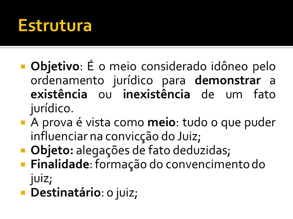 Estrutura Objetivo: É o meio considerado idôneo pelo ordenamento jurídico para demonstrar a existência ou inexistência de um fato jurídico.