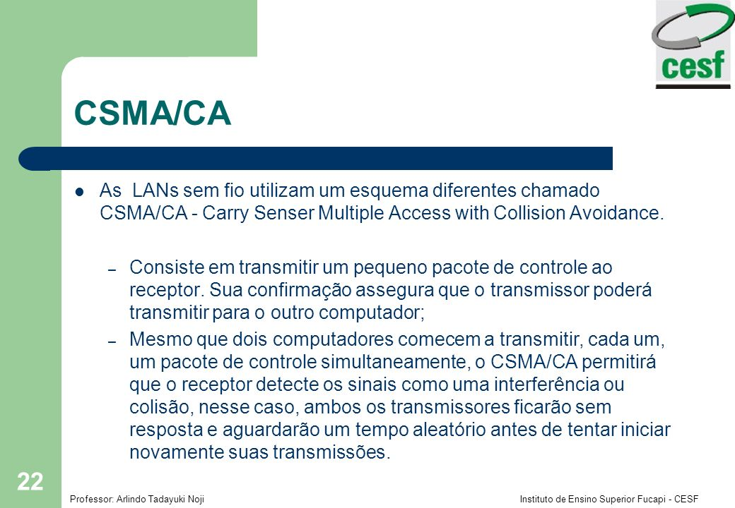 CSMA/CA As LANs sem fio utilizam um esquema diferentes chamado CSMA/CA - Carry Senser Multiple Access with Collision Avoidance.