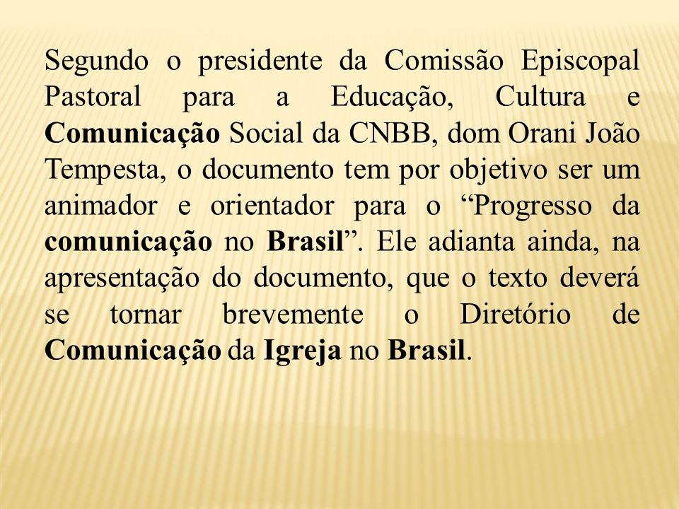 Segundo o presidente da Comissão Episcopal Pastoral para a Educação, Cultura e Comunicação Social da CNBB, dom Orani João Tempesta, o documento tem por objetivo ser um animador e orientador para o Progresso da comunicação no Brasil .