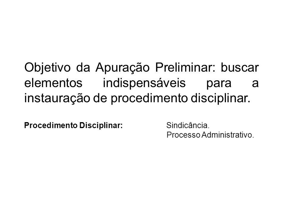 Objetivo da Apuração Preliminar: buscar elementos indispensáveis para a instauração de procedimento disciplinar.
