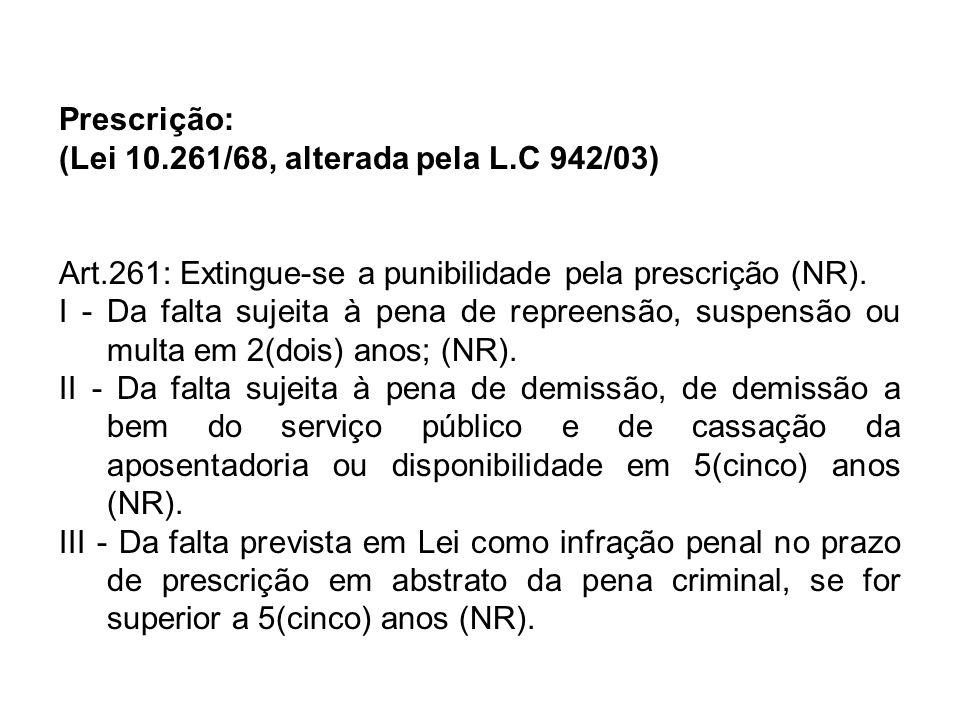 Prescrição: (Lei 10.261/68, alterada pela L.C 942/03) Art.261: Extingue-se a punibilidade pela prescrição (NR).