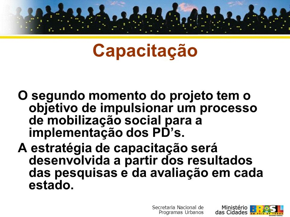 Capacitação O segundo momento do projeto tem o objetivo de impulsionar um processo de mobilização social para a implementação dos PD's.