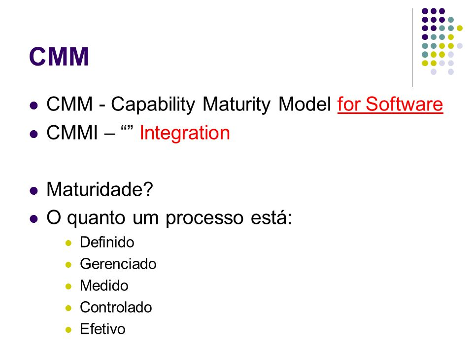 CMM CMM - Capability Maturity Model for Software CMMI – Integration