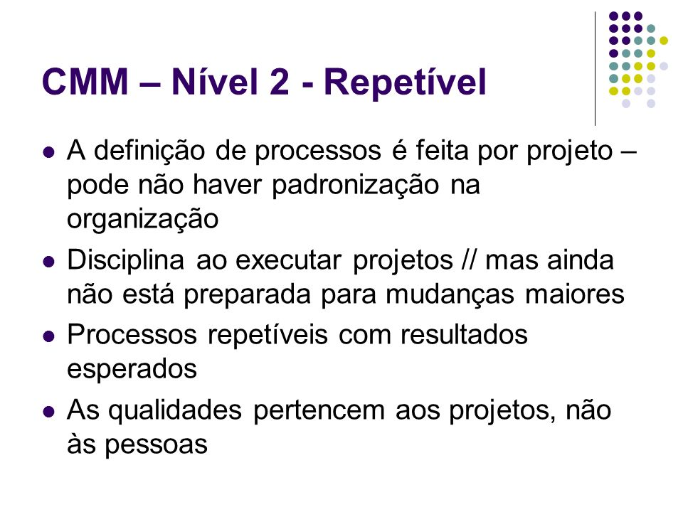 CMM – Nível 2 - RepetívelA definição de processos é feita por projeto – pode não haver padronização na organização.