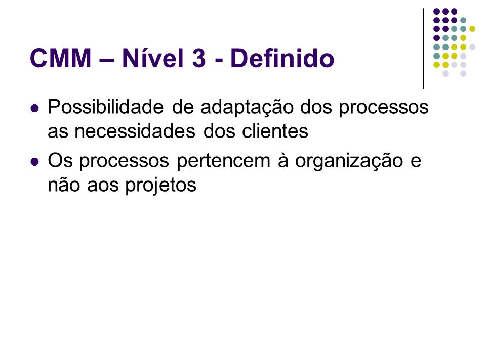 CMM – Nível 3 - DefinidoPossibilidade de adaptação dos processos as necessidades dos clientes.