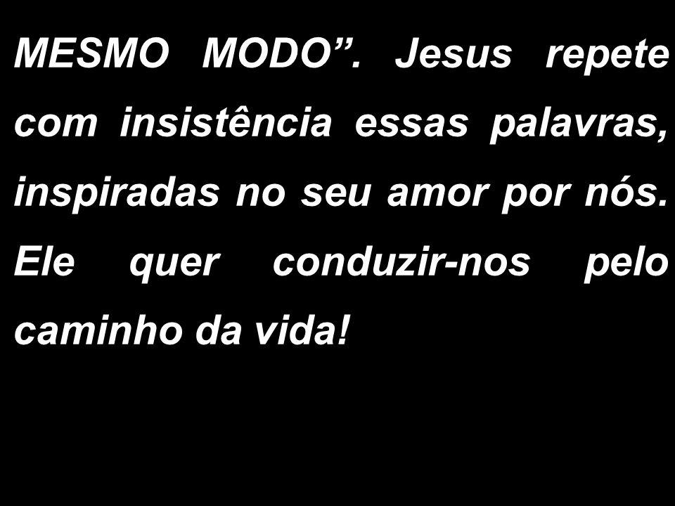 MESMO MODO . Jesus repete com insistência essas palavras, inspiradas no seu amor por nós.