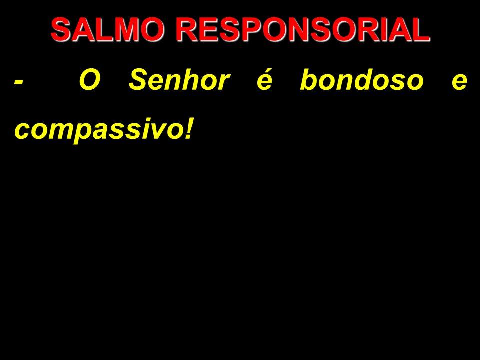 SALMO RESPONSORIAL - O Senhor é bondoso e compassivo!
