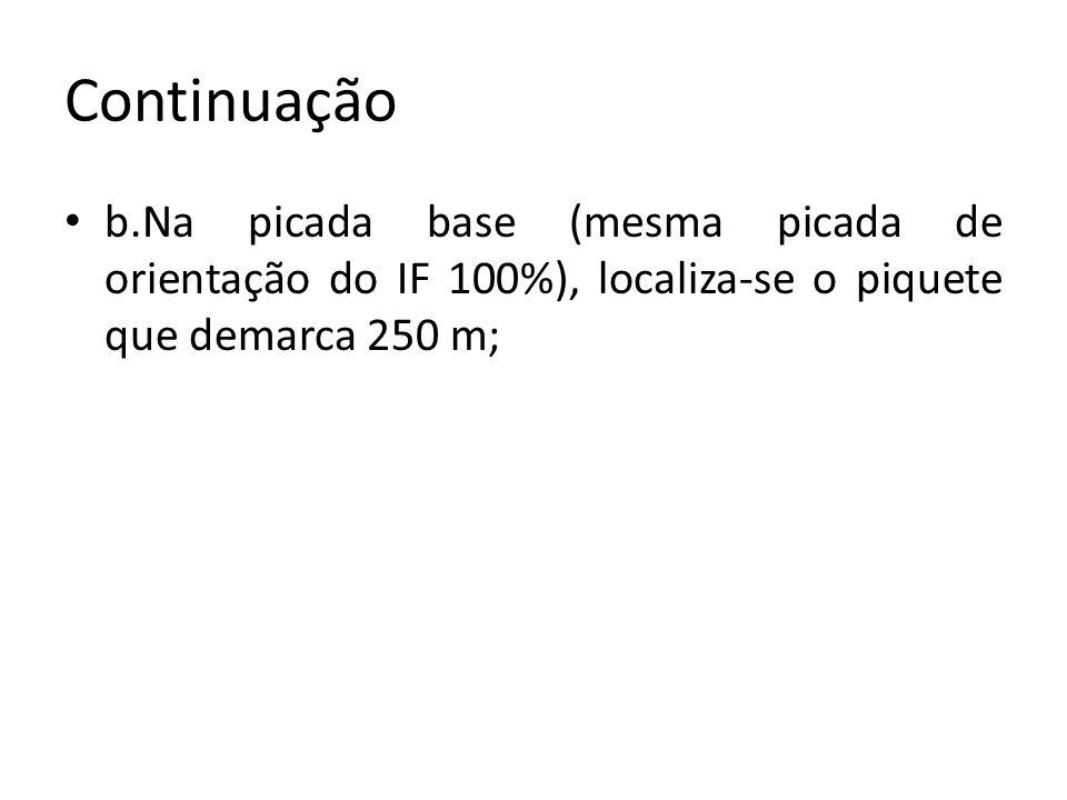 Continuação b.Na picada base (mesma picada de orientação do IF 100%), localiza-se o piquete que demarca 250 m;