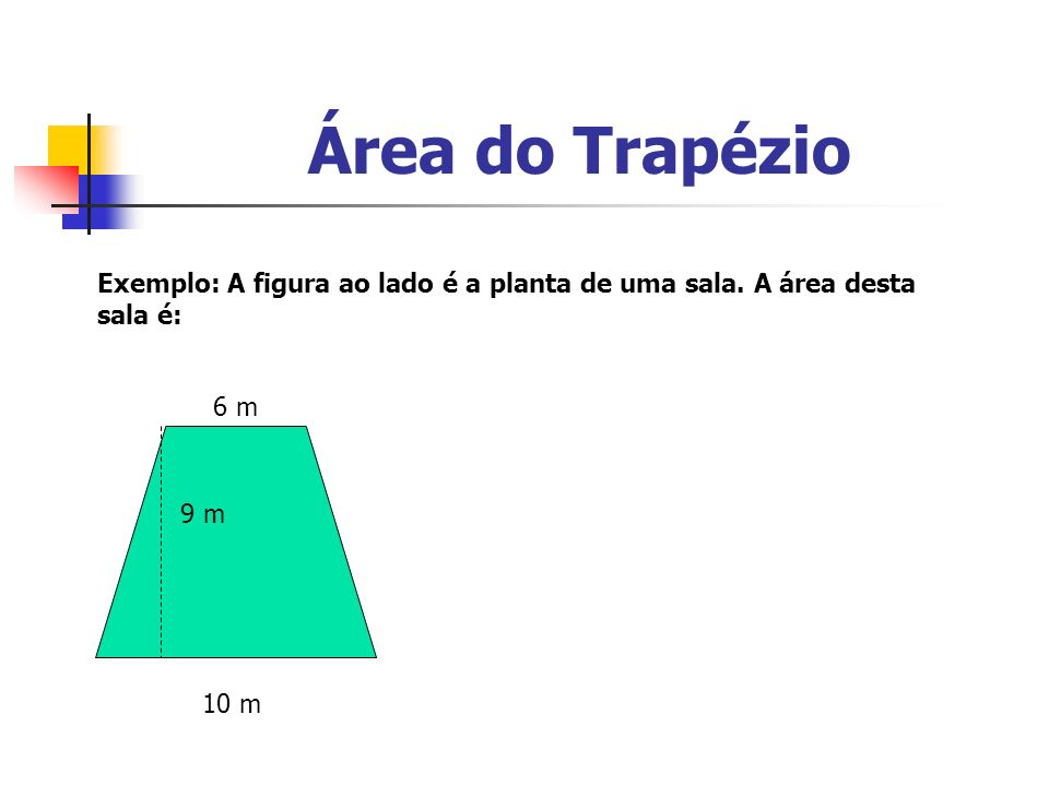 Área do Trapézio Exemplo: A figura ao lado é a planta de uma sala. A área desta sala é: 6 m. 9 m.