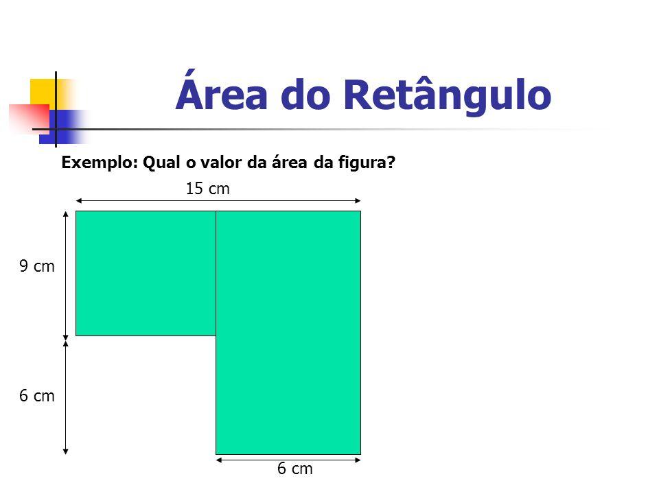 Área do Retângulo Exemplo: Qual o valor da área da figura 15 cm 9 cm