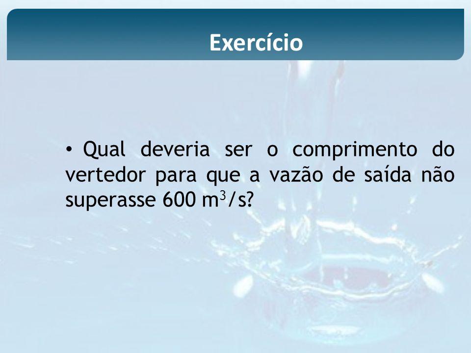 Exercício Qual deveria ser o comprimento do vertedor para que a vazão de saída não superasse 600 m3/s