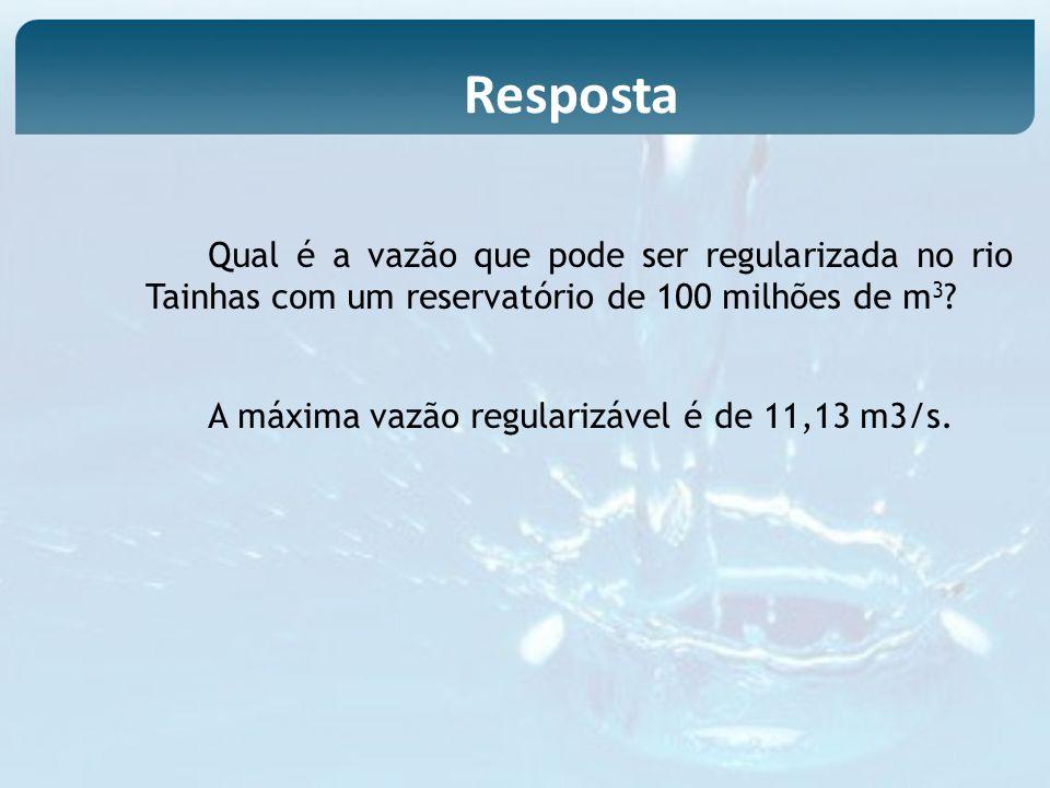 Resposta Qual é a vazão que pode ser regularizada no rio Tainhas com um reservatório de 100 milhões de m3
