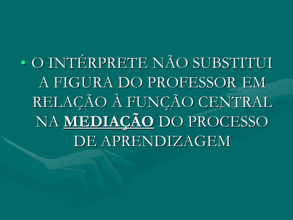 O INTÉRPRETE NÃO SUBSTITUI A FIGURA DO PROFESSOR EM RELAÇÃO À FUNÇÃO CENTRAL NA MEDIAÇÃO DO PROCESSO DE APRENDIZAGEM