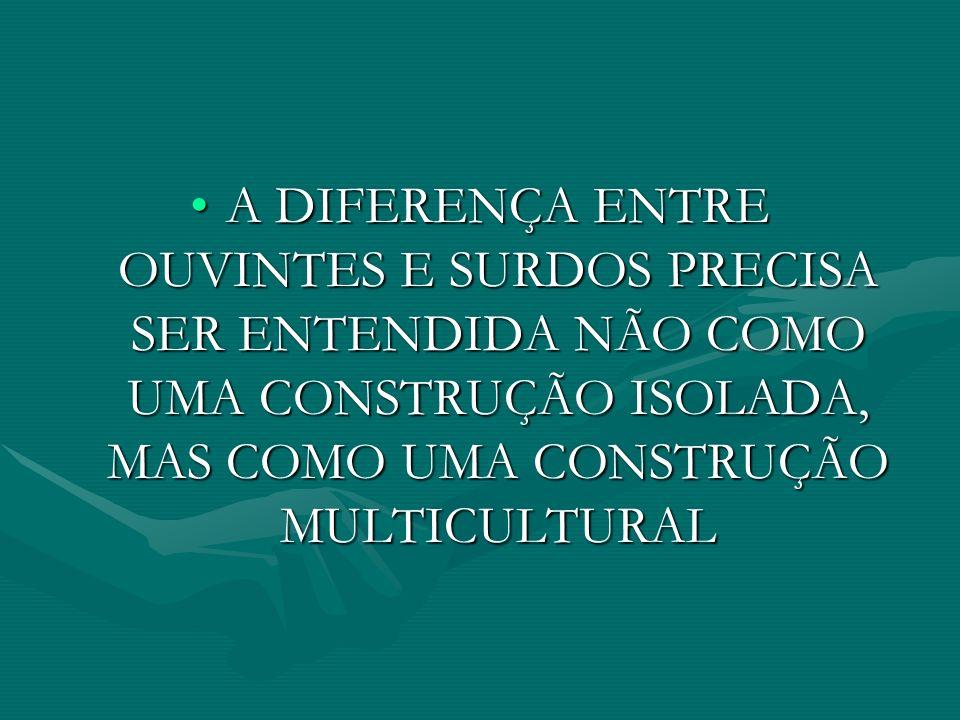 A DIFERENÇA ENTRE OUVINTES E SURDOS PRECISA SER ENTENDIDA NÃO COMO UMA CONSTRUÇÃO ISOLADA, MAS COMO UMA CONSTRUÇÃO MULTICULTURAL