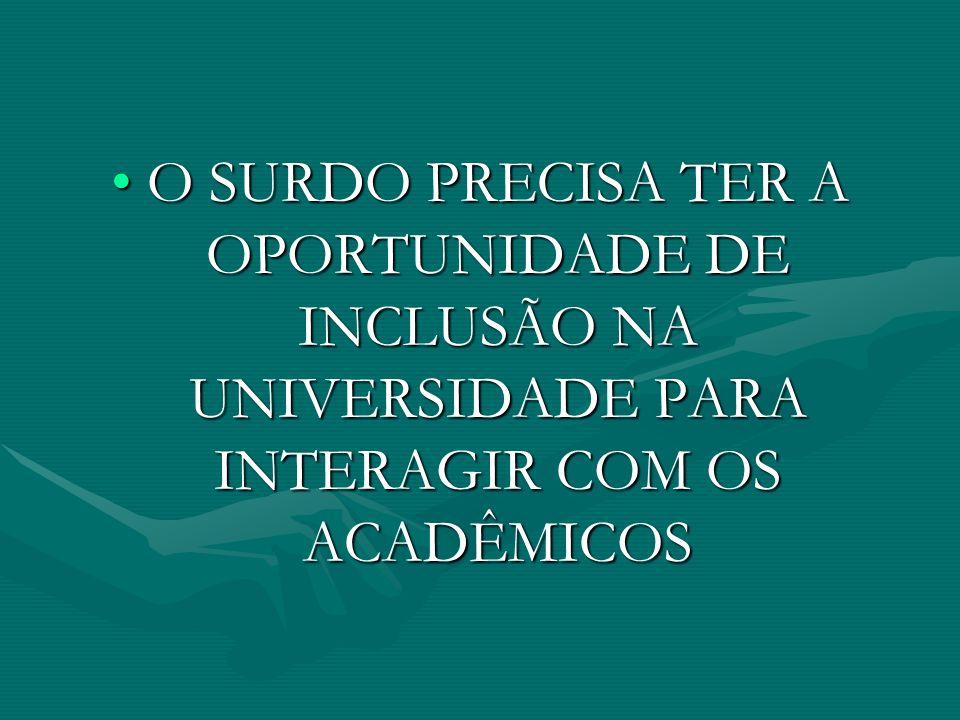 O SURDO PRECISA TER A OPORTUNIDADE DE INCLUSÃO NA UNIVERSIDADE PARA INTERAGIR COM OS ACADÊMICOS