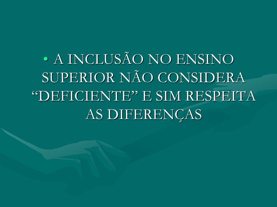 A INCLUSÃO NO ENSINO SUPERIOR NÃO CONSIDERA DEFICIENTE E SIM RESPEITA AS DIFERENÇAS