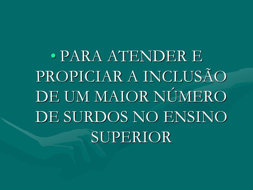 PARA ATENDER E PROPICIAR A INCLUSÃO DE UM MAIOR NÚMERO DE SURDOS NO ENSINO SUPERIOR