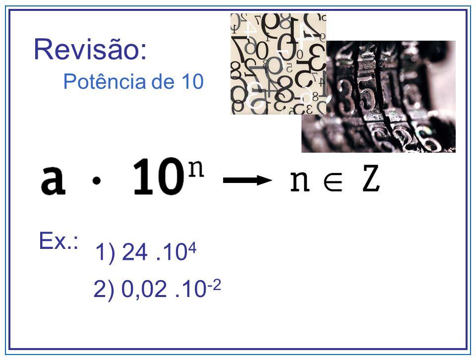 Revisão: Potência de 10 Ex.: 1) 24 .104 2) 0,02 .10-2
