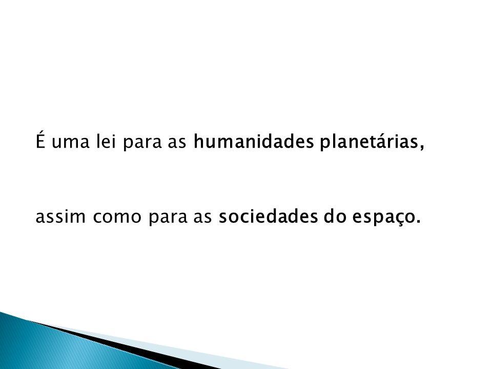 É uma lei para as humanidades planetárias, assim como para as sociedades do espaço.
