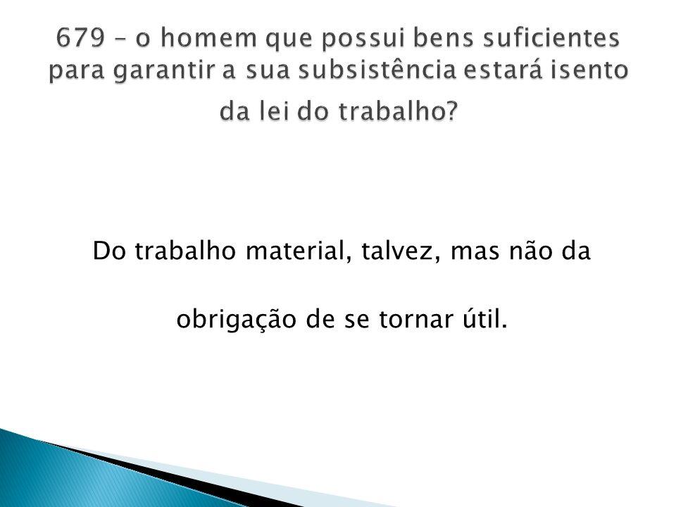 Do trabalho material, talvez, mas não da obrigação de se tornar útil.