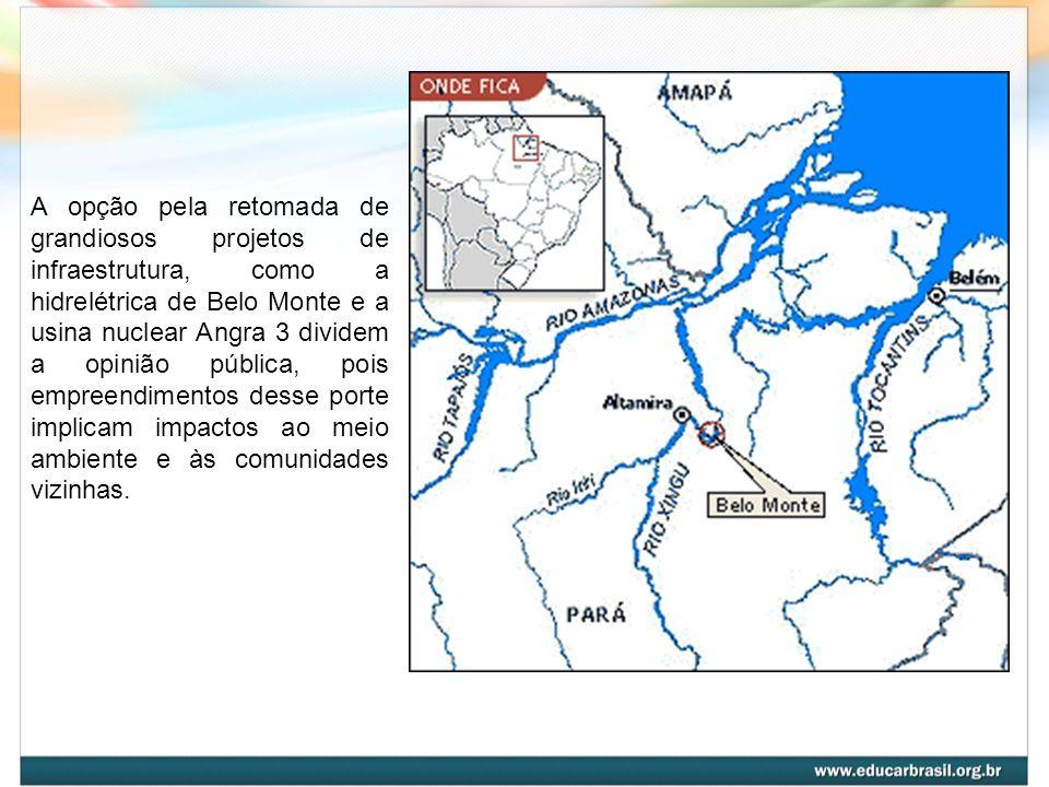 A opção pela retomada de grandiosos projetos de infraestrutura, como a hidrelétrica de Belo Monte e a usina nuclear Angra 3 dividem a opinião pública, pois empreendimentos desse porte implicam impactos ao meio ambiente e às comunidades vizinhas.