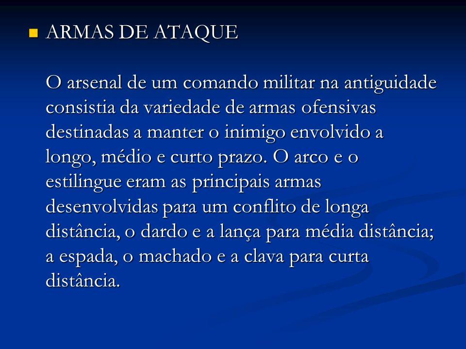 ARMAS DE ATAQUE O arsenal de um comando militar na antiguidade consistia da variedade de armas ofensivas destinadas a manter o inimigo envolvido a longo, médio e curto prazo.