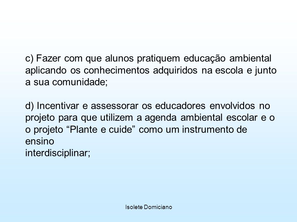 c) Fazer com que alunos pratiquem educação ambiental aplicando os conhecimentos adquiridos na escola e junto a sua comunidade;