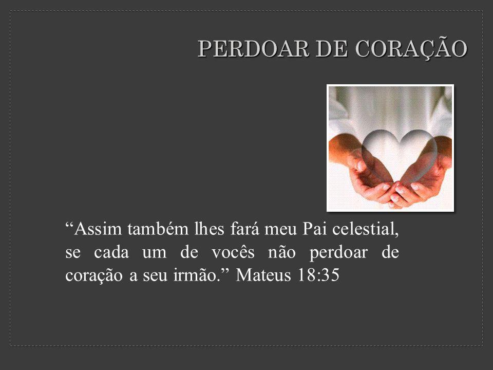 PERDOAR DE CORAÇÃO Assim também lhes fará meu Pai celestial, se cada um de vocês não perdoar de coração a seu irmão. Mateus 18:35.