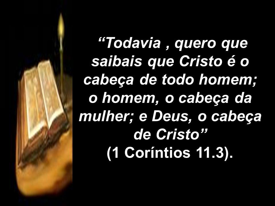 Todavia , quero que saibais que Cristo é o cabeça de todo homem; o homem, o cabeça da mulher; e Deus, o cabeça de Cristo