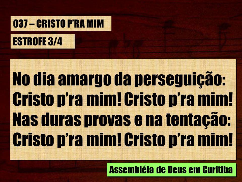 No dia amargo da perseguição: Cristo p'ra mim! Cristo p'ra mim!